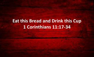 Eat this Bread and Drink this Cup 1 Corinthians 11:17-34