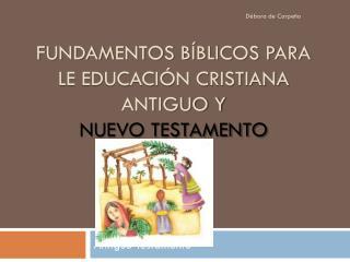 Fundamentos B�blicos para le Educaci�n Cristiana Antiguo y Nuevo Testamento