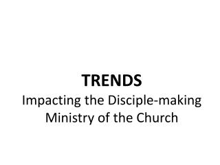 TRENDS Impacting the Disciple-making Ministry of the Church