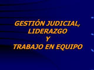 GESTIÓN JUDICIAL,  LIDERAZGO  Y  TRABAJO EN EQUIPO