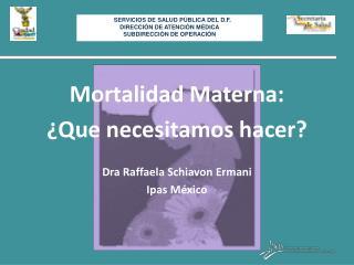 Mortalidad Materna: �Que  necesitamos hacer ?  Dra Raffaela Schiavon Ermani  Ipas M�xico