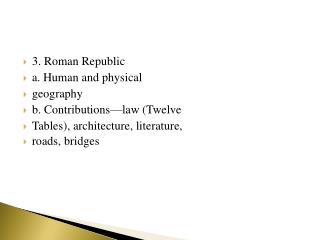 3. Roman Republic a. Human and physical geography b. Contributions—law (Twelve