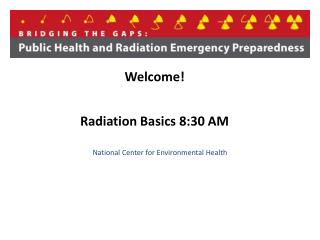 Welcome! Radiation Basics 8:30  AM