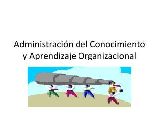 Administración del Conocimiento y Aprendizaje Organizacional