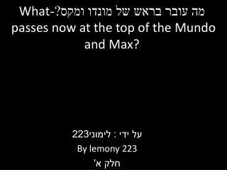 מה עובר בראש של מונדו ומקס?- What  passes now at the top of the  Mundo  and Max?