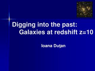 Digging into the past:     Galaxies at redshift z=10