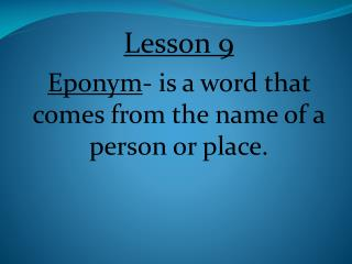Lesson 9  Eponym - is a word that comes from the name of a person or place.