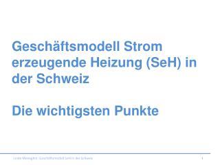 Geschäftsmodell Strom erzeugende Heizung ( SeH ) in der Schweiz  Die wichtigsten Punkte