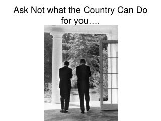 Ask Not what the Country Can Do for you….