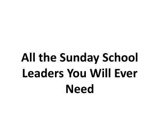All the Sunday School Leaders You Will Ever Need
