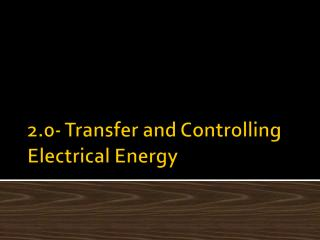 2.0- Transfer and Controlling Electrical Energy