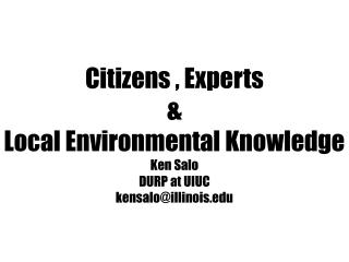 Citizens , Experts  &  Local Environmental Knowledge Ken  Salo DURP at UIUC kensalo@illinois.edu