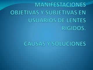 MANIFESTACIONES OBJETIVAS Y SUBJETIVAS EN USUARIOS DE LENTES RIGIDOS. CAUSAS Y SOLUCIONES
