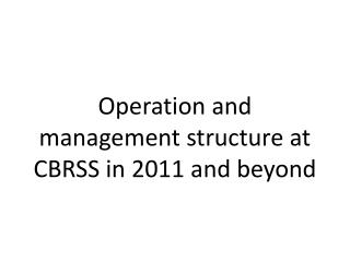 Operation and management structure at CBRSS in 2011 and beyond
