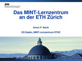 Das MINT-Lernzentrum an der ETH Zürich Armin P. Barth KS Baden, MINT-Lernzentrum ETHZ