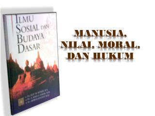 MANUSIA, NILAI, MORAL, DAN HUKUM
