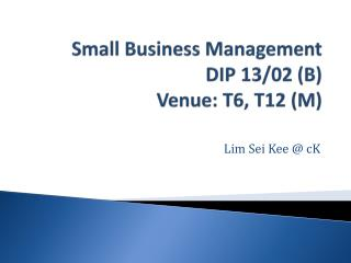 Small Business Management DIP 13/02 (B) Venue:  T6, T12  (M)