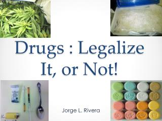 Drugs : Legalize It, or Not!