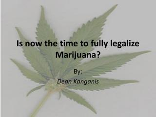 Is now the time to fully legalize Marijuana?