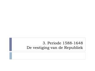 3. Periode 1588-1648 De vestiging van de Republiek