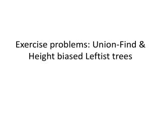 Exercise problems: Union-Find & Height biased Leftist trees