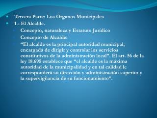 Tercera Parte: Los Órganos Municipales 1.- El Alcalde. Concepto, naturaleza y Estatuto Jurídico
