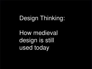 Design Thinking: How medieval design  is still used today
