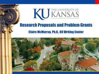 Research Proposals and Problem Grants Claire McMurray, Ph.D., KU Writing Center