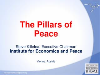 The Pillars of Peace  Steve Killelea, Executive Chairman  Institute for Economics and Peace