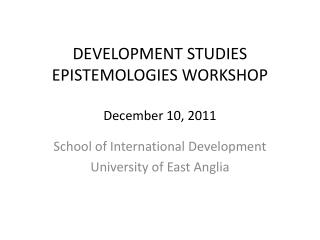 DEVELOPMENT STUDIES EPISTEMOLOGIES WORKSHOP December 10, 2011