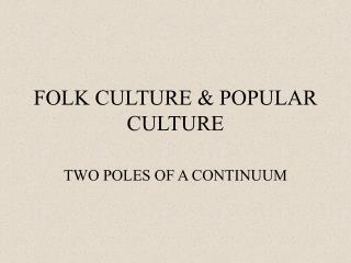 FOLK CULTURE  POPULAR CULTURE