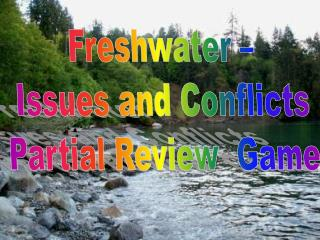 Freshwater –  Issues and Conflicts  Partial Review   Game
