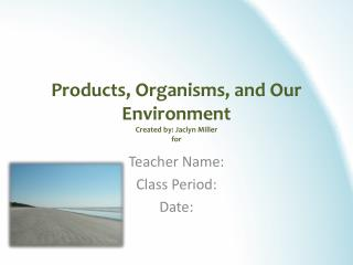 Products, Organisms, and Our Environment Created by: Jaclyn Miller for