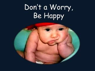 Don't a  Worry, Be Happy