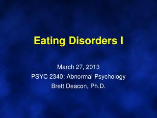 Eating Disorders I March 27, 2013 PSYC 2340: Abnormal Psychology Brett Deacon, Ph.D.