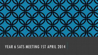 YEAR 6 SATS MEETING 1st April 2014
