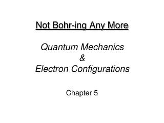 Not Bohr-ing Any More Quantum Mechanics  &  Electron Configurations