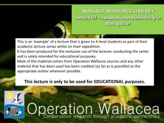 WALLACE RESOURCE LIBRARY Lecture 02 – Evolution and Biodiversity in Madagascar