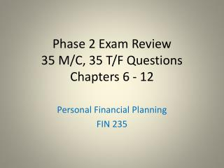 Phase 2 Exam Review 35 M/C, 35 T/F Questions Chapters 6 - 12