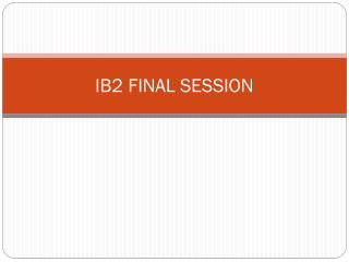 IB2  FINAL SESSION