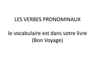 LES VERBES  PRONOMINAUX le  vocabulaire est dans votre livre ( Bon Voyage)
