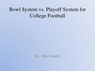 Bowl System vs. Playoff  S ystem for  C ollege  F ootball