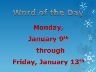 Monday,  January 9 th through  Friday, January 13 th