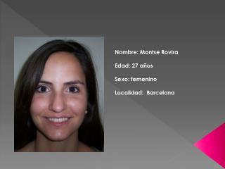 Nombre: Montse Rovira Edad: 27 años Sexo: femenino Localidad:  Barcelona