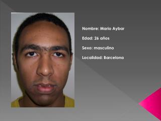 Nombre: Mario  Aybar Edad: 26 años Sexo: masculino Localidad: Barcelona