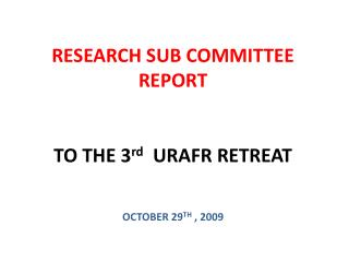 RESEARCH SUB COMMITTEE REPORT  TO THE 3 rd   URAFR RETREAT OCTOBER 29 TH  , 2009