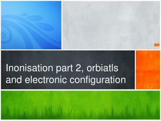 Inonisation  part 2,  orbiatls  and electronic configuration