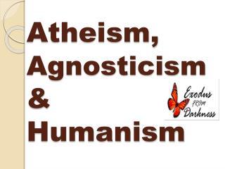 Atheism,  Agnosticism  & Humanism
