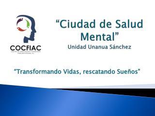 """""""Ciudad de  Salud Mental """" Unidad Unanua Sánchez"""