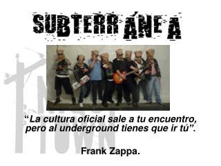 """"""" La cultura oficial sale a tu encuentro, pero al underground tienes que ir tú """". Frank Zappa."""